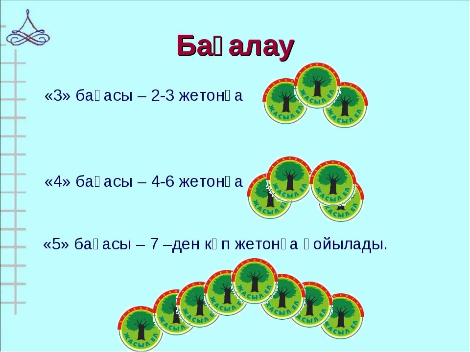 Бағалау «5» бағасы – 7 –ден көп жетонға қойылады. «3» бағасы – 2-3 жетонға «4...