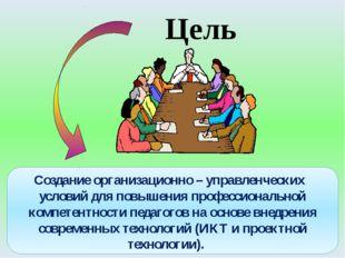Цель Создание организационно – управленческих условий для повышения профессио