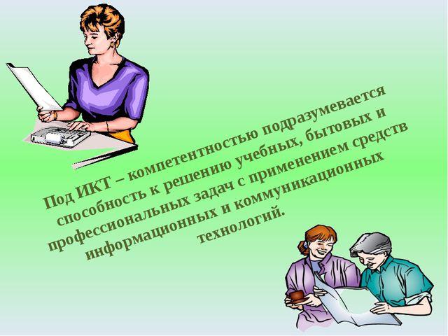 Под ИКТ – компетентностью подразумевается способность к решению учебных, быто...
