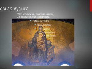 Духовная музыка Образ Богородицы – символ материнства. Она покровительница зе