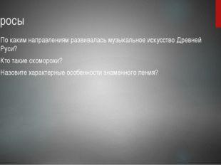 Вопросы По каким направлениям развивалась музыкальное искусство Древней Руси?