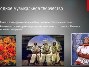 Народное музыкальное творчество Баяны – древне русские сказители былин, истор