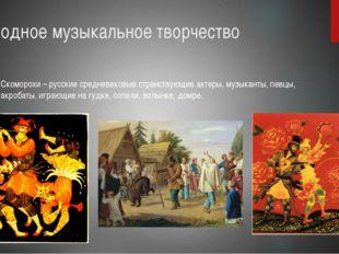 Народное музыкальное творчество Скоморохи – русские средневековые странствующ