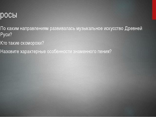 Вопросы По каким направлениям развивалась музыкальное искусство Древней Руси?...