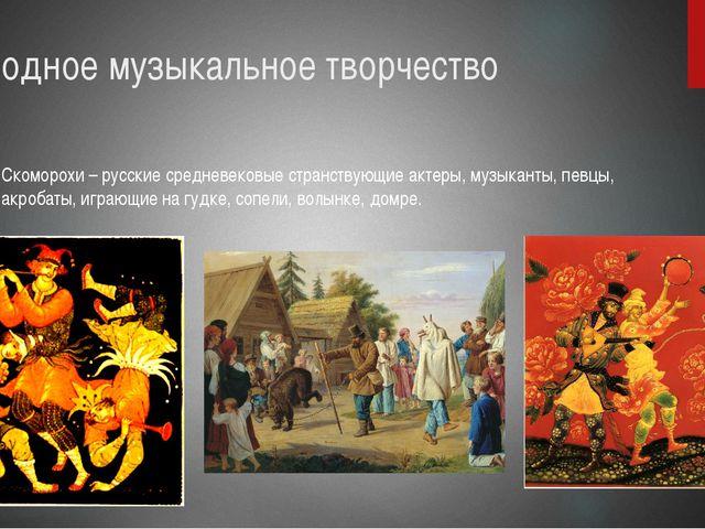 Народное музыкальное творчество Скоморохи – русские средневековые странствующ...