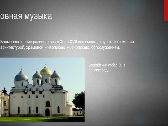 Духовная музыка Знаменное пение развивалось с XI по XVII век вместе с русской...