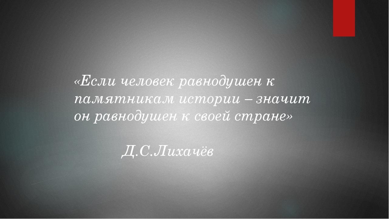 «Если человек равнодушен к памятникам истории – значит он равнодушен к своей...