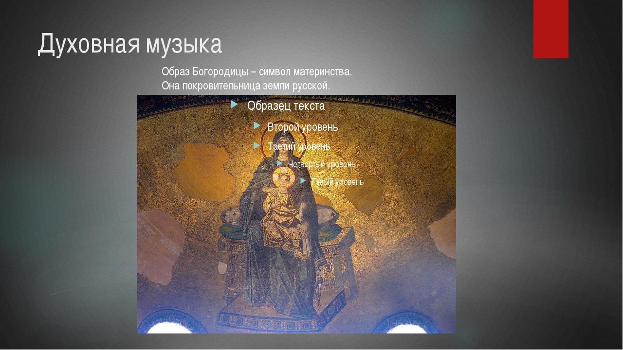 Духовная музыка Образ Богородицы – символ материнства. Она покровительница зе...