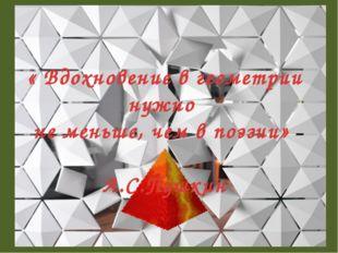 « Вдохновение в геометрии нужно не меньше, чем в поэзии» А.С.Пушкин