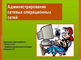 Администрирование сетевых операционных сетей Выполнил: преподаватель ТОГБОУ