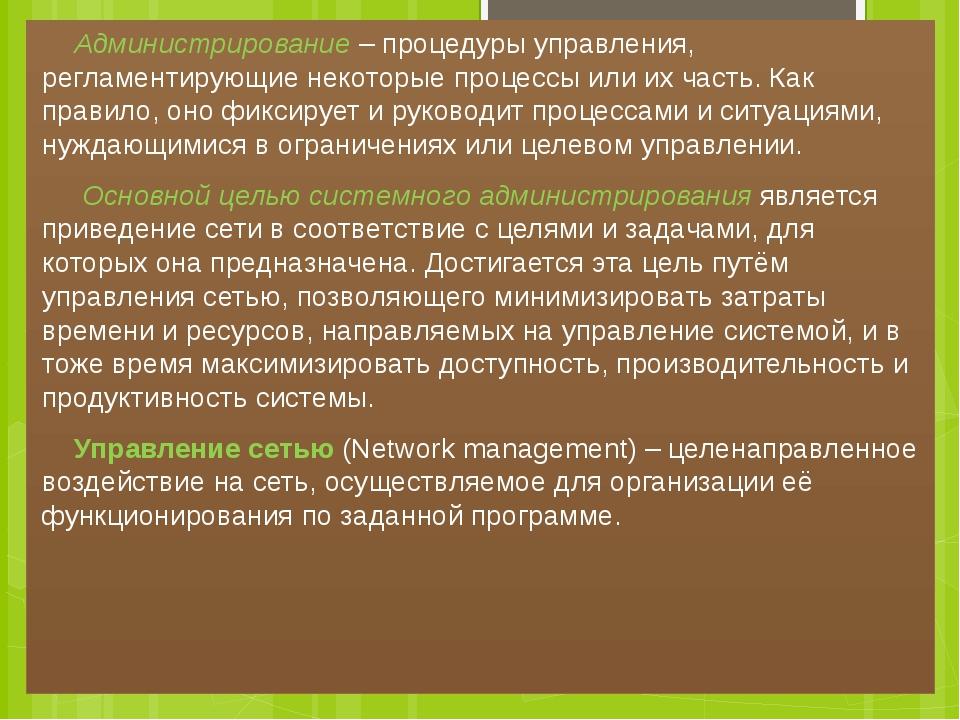 Администрирование– процедуры управления, регламентирующие некоторые процесс...