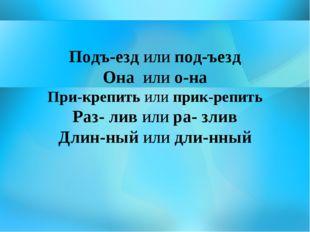 Подъ-езд или под-ъезд Она или о-на При-крепить или прик-репить Раз- лив или р