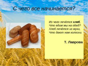 С чего все начинается? Из чего печётся хлеб, Что едим мы на обед? Хлеб печётс