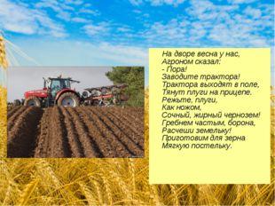 На дворе весна у нас, Агроном сказал: - Пора! Заводите трактора! Трактора вы