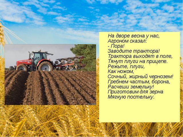 На дворе весна у нас, Агроном сказал: - Пора! Заводите трактора! Трактора вы...