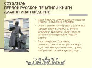 Иван Федоров служил дьяконом церкви Николы Гостунского в Кремле. Опыт и знани