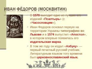 В 1570 выходит одно из лучших его изданий «Псалтырь» (с «Часословцем»). Иван