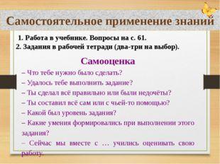 Самостоятельное применение знаний 1. Работа в учебнике. Вопросы на с. 61. 2.
