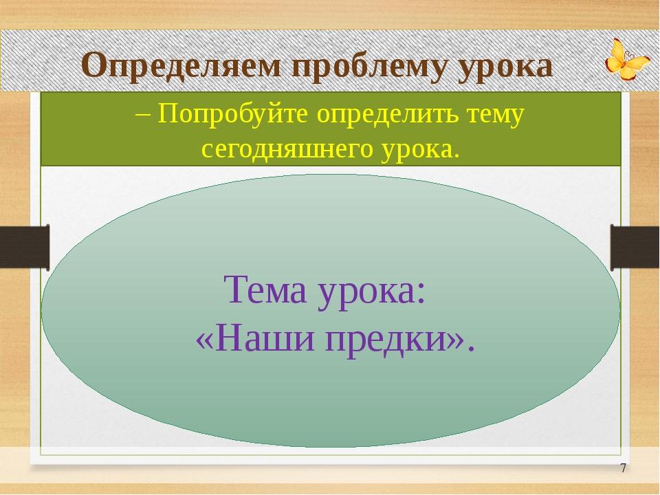 Определяем проблему урока – Попробуйте определить тему сегодняшнего урока. Т...