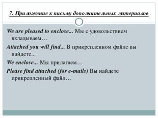 7. Приложение к письму дополнительных материалов We are pleased to enclose...