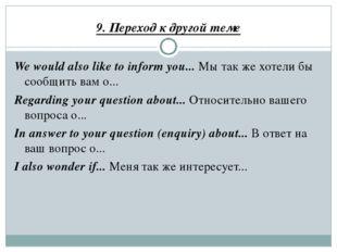 9. Переход к другой теме We would also like to inform you... Мы так же хотели