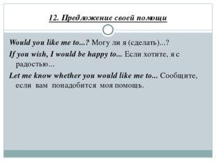 12. Предложение своей помощи Would you like me to...? Могу ли я (сделать)...?