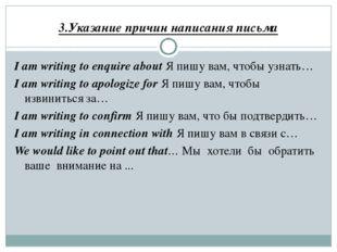 3.Указание причин написания письма I am writing to enquire about Я пишу вам,