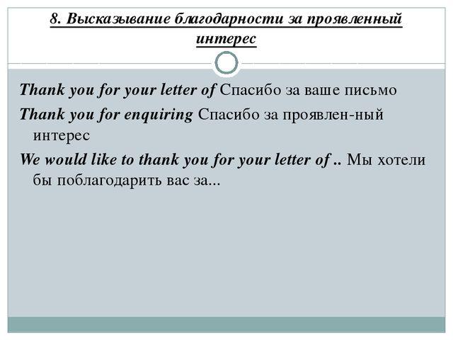 8. Высказывание благодарности за проявленный интерес Thank you for your lette...
