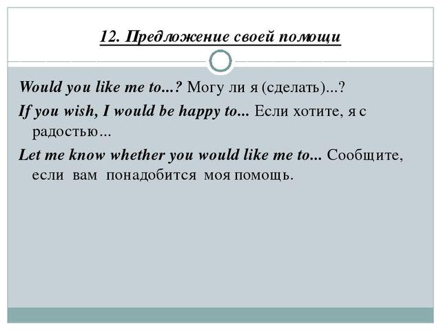 12. Предложение своей помощи Would you like me to...? Могу ли я (сделать)...?...