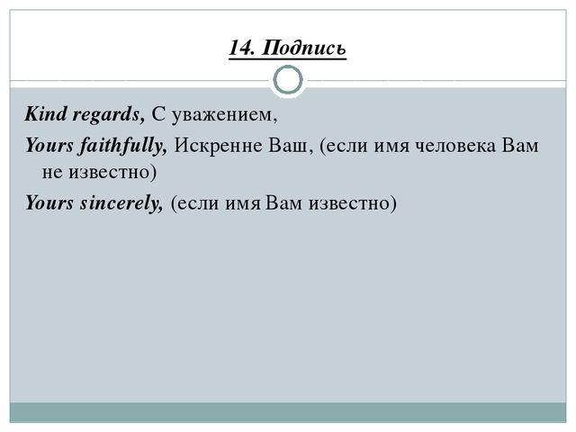 14. Подпись Kind regards, С уважением, Yours faithfully, Искренне Ваш, (если...
