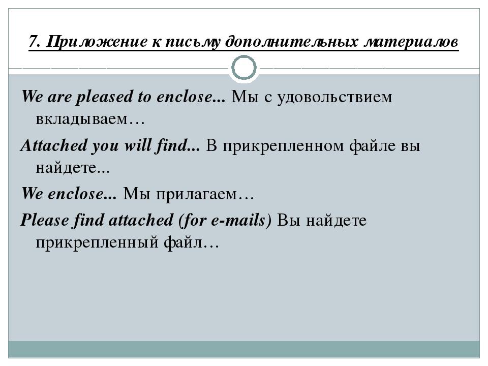 7. Приложение к письму дополнительных материалов We are pleased to enclose......