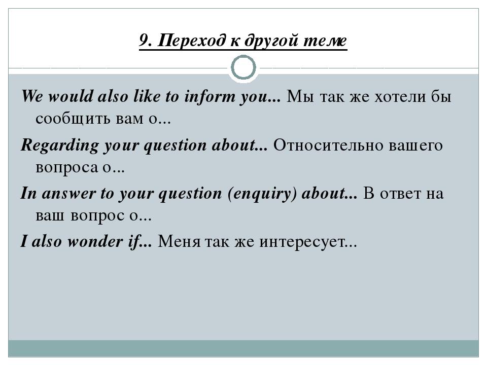9. Переход к другой теме We would also like to inform you... Мы так же хотели...