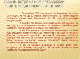 1. За декабрь 2009 года на учёт по беременности стали 15 женщин, из них до