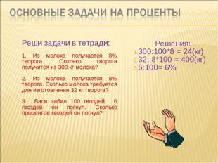 Реши задачи в тетради: 1. Из молока получается 8% творога. Сколько творога по