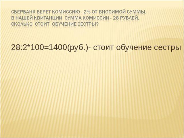 28:2*100=1400(руб.)- стоит обучение сестры