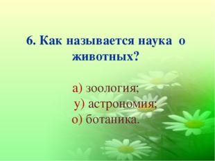 6. Как называется наука о животных? а) зоология; у) астрономия; о) ботаника.