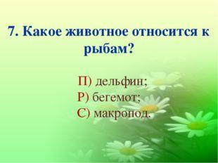 7. Какое животное относится к рыбам? П) дельфин; Р) бегемот; С) макропод.