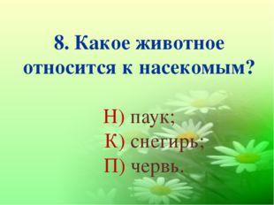 8. Какое животное относится к насекомым? Н) паук; К) снегирь; П) червь.