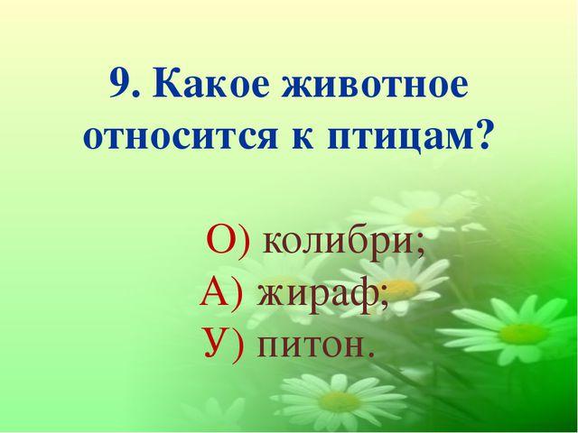 9. Какое животное относится к птицам? О) колибри; А) жираф; У) питон.