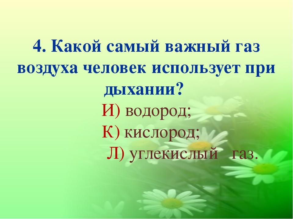 4. Какой самый важный газ воздуха человек использует при дыхании? И) водород;...