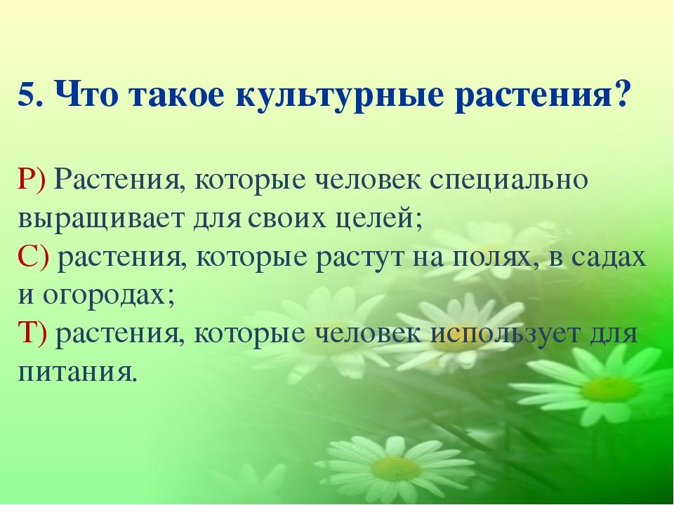 5. Что такое культурные растения? Р) Растения, которые человек специально выр...
