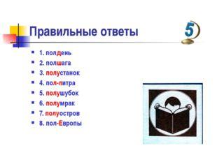 Правильные ответы  1. полдень 2. полшага 3. полустанок 4. пол-литра 5. п