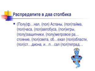 Распределите в два столбика (Полу)ф…нал, (пол) Астаны, (пол)тайма, (пол)часа