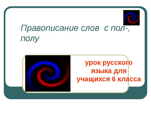 Правописание слов  с пол-, полу урок русского языка для учащихся 6 класса