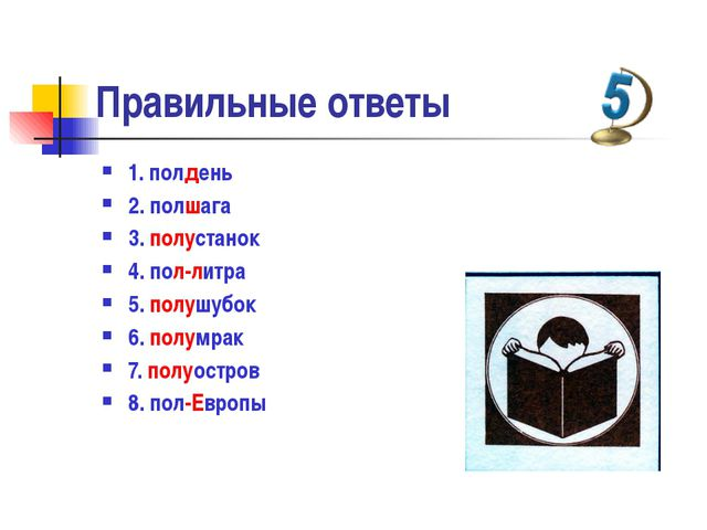 Правильные ответы  1. полдень 2. полшага 3. полустанок 4. пол-литра 5. п...