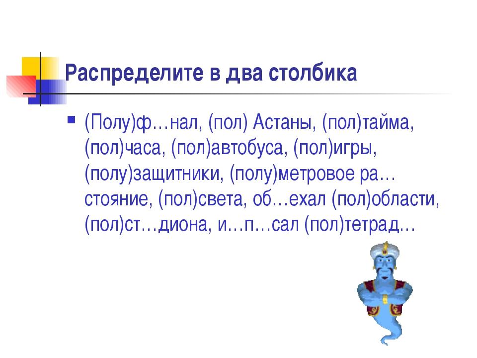 Распределите в два столбика (Полу)ф…нал, (пол) Астаны, (пол)тайма, (пол)часа...
