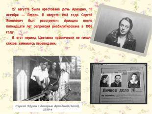 27 августа была арестована дочь Ариадна, 10 октября — Эфрон. В августе 1941 г