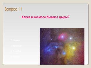Какие в космосе бывают дыры? 1 Черные 2 Красные 3 Голубые 4 Белые Вопрос 11