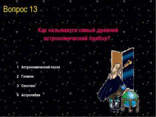 Вопрос 13 Как называется самый древний астрономический прибор? 1 Астрономичес