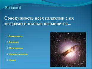 1 Бесконечность 2 Вселенная 3 Метагалактика 4 Шаровое скопление 5 Квазар Вопр